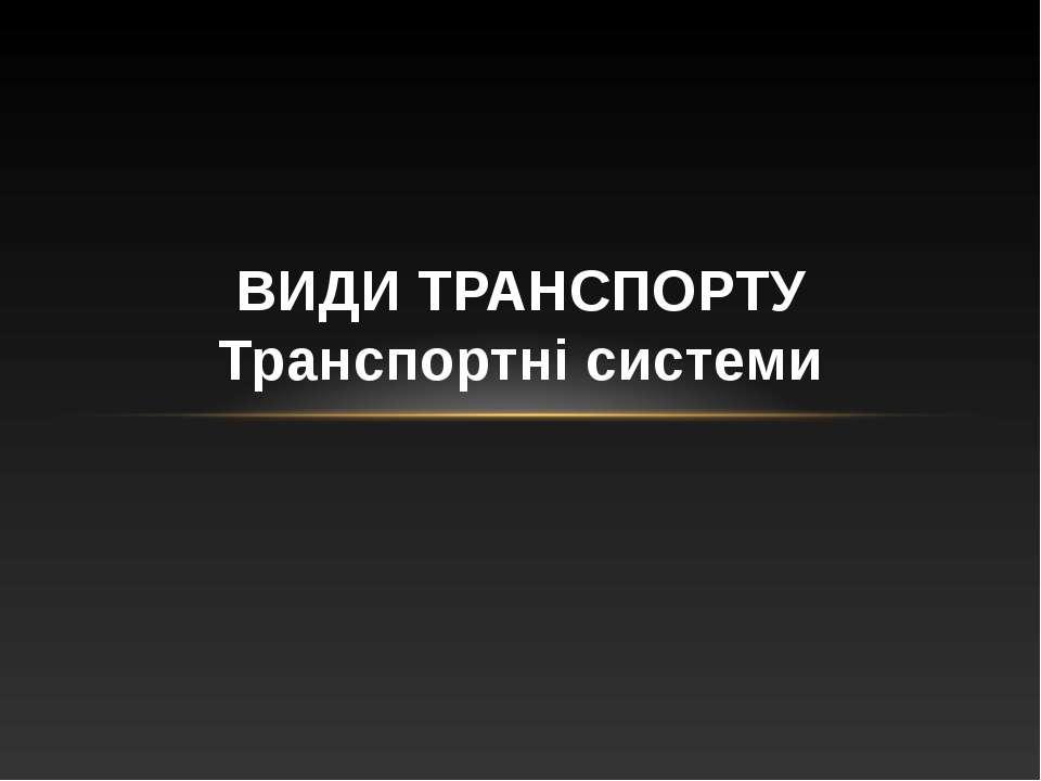 ВИДИ ТРАНСПОРТУ Транспортні системи