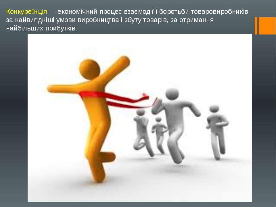 Конкуре нція — економічний процес взаємодії і боротьби товаровиробників за на...