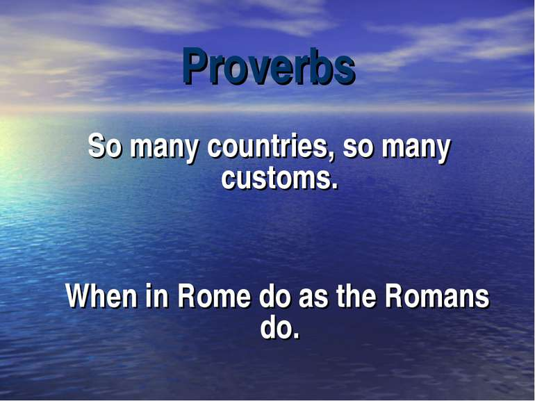 Proverbs So many countries, so many customs. When in Rome do as the Romans do.