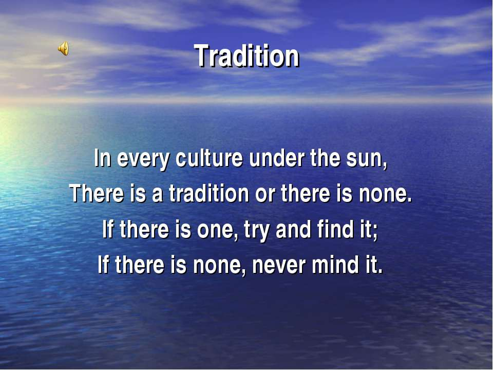 Tradition In every culture under the sun, There is a tradition or there is no...