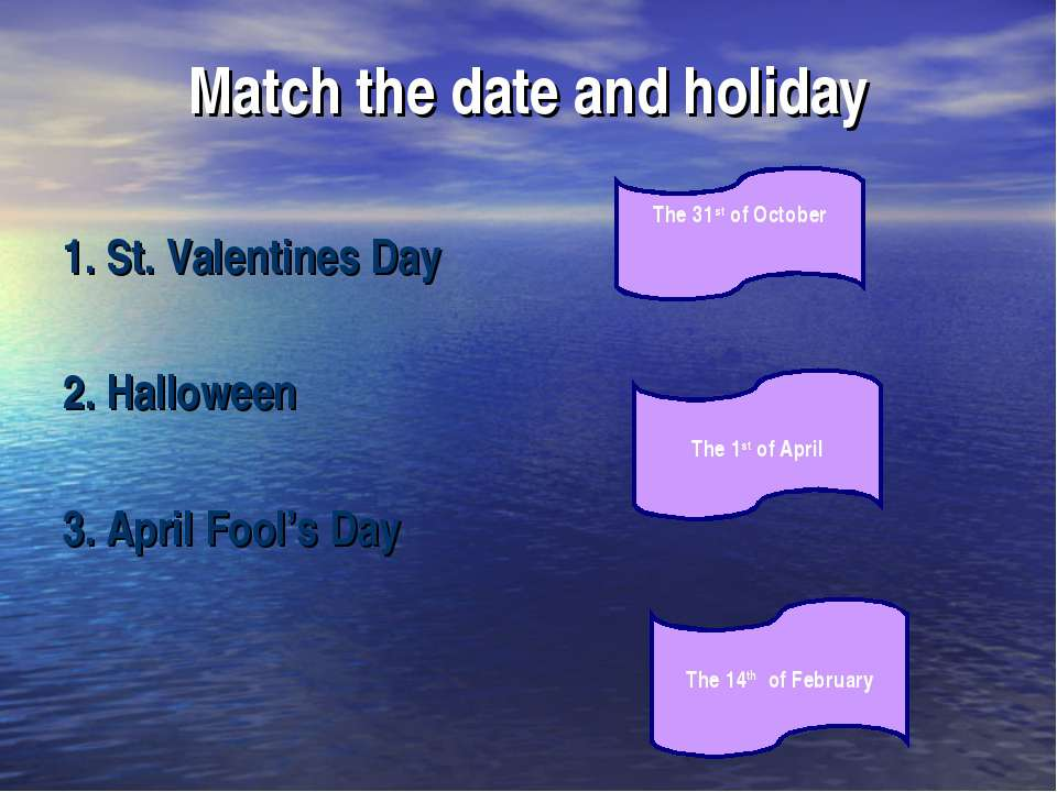 Match the date and holiday 1. St. Valentines Day 2. Halloween 3. April Fool's...