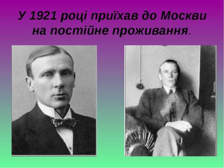 У 1921 році приїхав до Москви на постійне проживання.