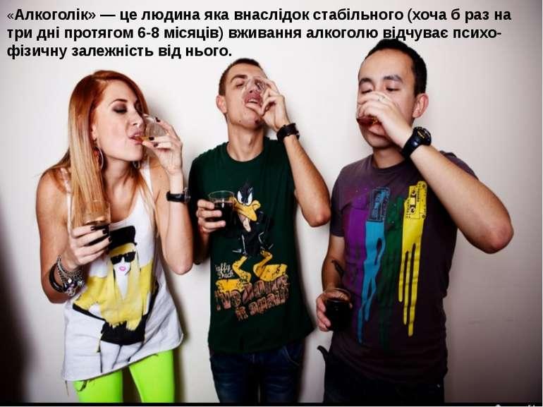 «Алкоголік» — це людина яка внаслідок стабільного (хоча б раз на три дні прот...