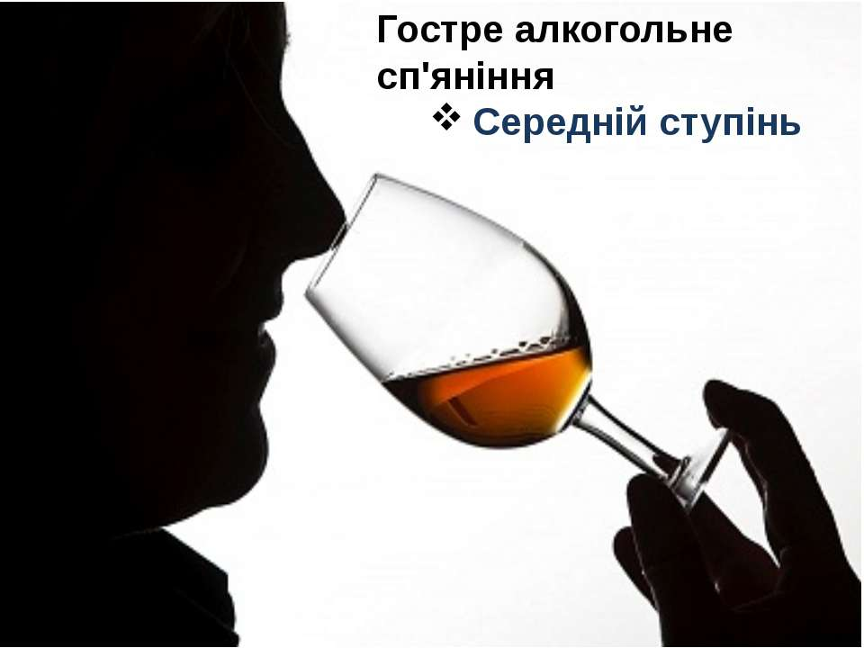Гостре алкогольне сп'яніння Середній ступінь При вживанні великої кількості а...