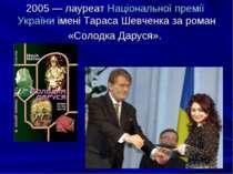 2005— лауреат Національної премії України імені Тараса Шевченка за роман «Со...
