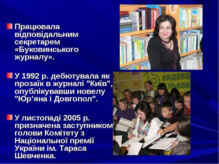 Працювала відповідальним секретарем «Буковинського журналу». У 1992 р. дебюту...