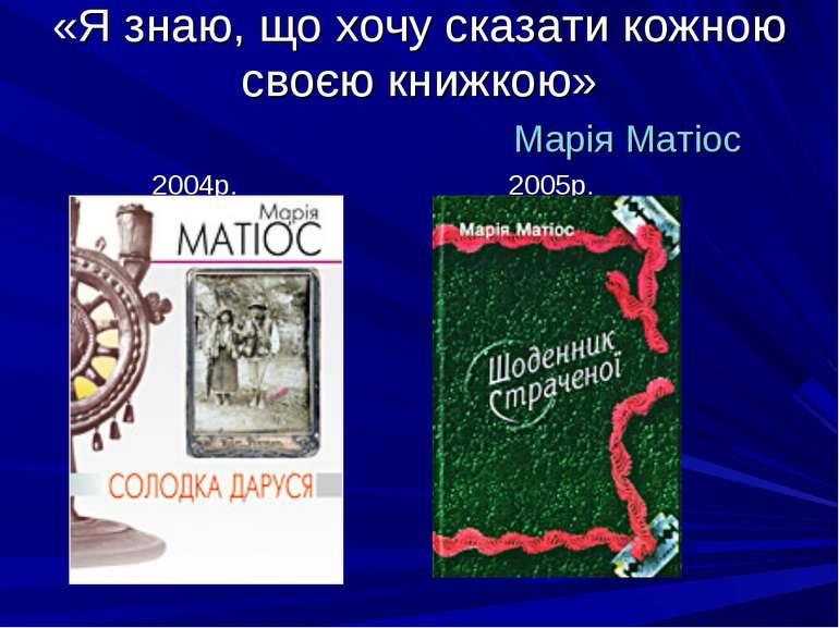 «Я знаю, що хочу сказати кожною своєю книжкою» Марія Матіос 2005р. 2004р.