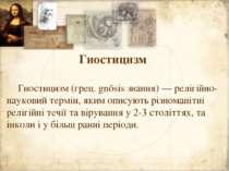 Гностицизм Гностицизм (грец. gnōsis знання) — релігійно-науковий термін, яким...
