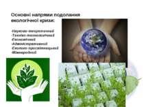 Основні напрями подолання екологічної кризи: -Науково-теоретичний -Техніко-те...