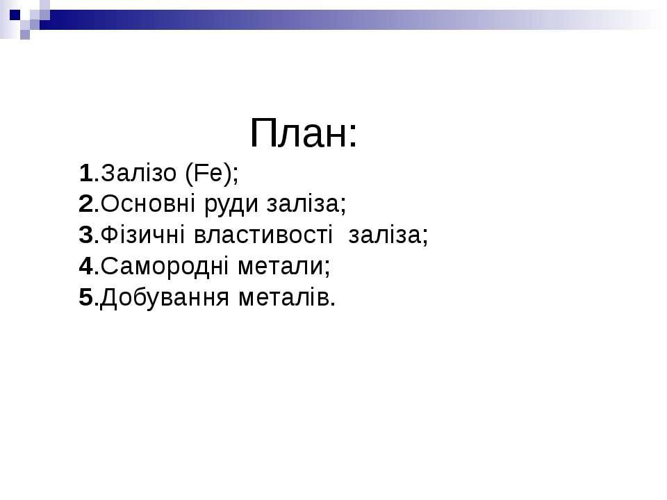План: 1.Залізо (Fe); 2.Основні руди заліза; 3.Фізичні властивості заліза; 4.С...