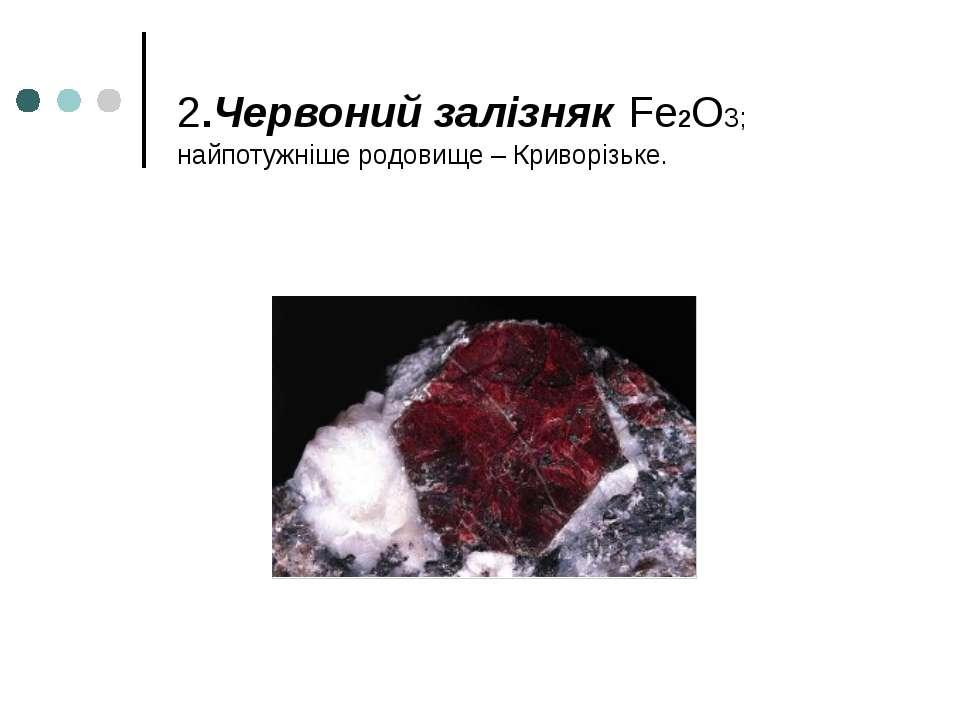 2.Червоний залізняк Fe2O3; найпотужніше родовище – Криворізьке.