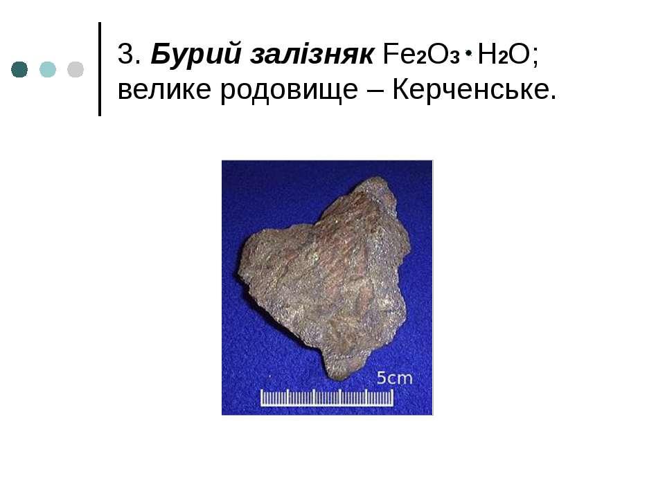 3. Бурий залізняк Fe2O3 H2O; велике родовище – Керченське.