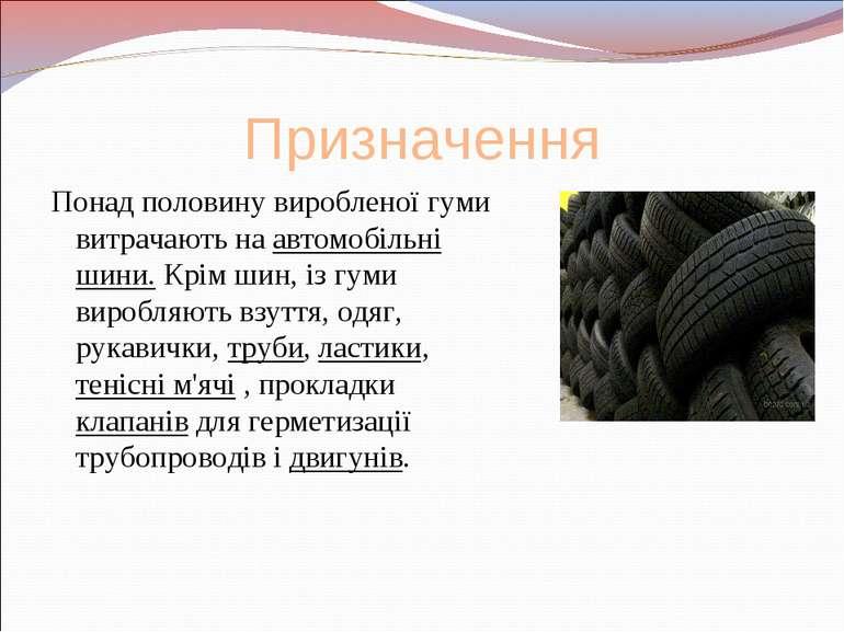 Призначення Понад половину виробленої гуми витрачають на автомобільні шини. К...