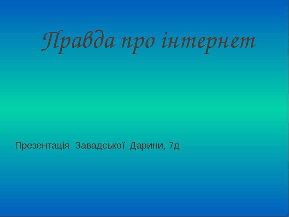Правда про інтернет Презентація Завадської Дарини, 7д