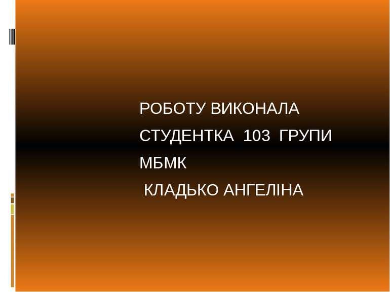РОБОТУ ВИКОНАЛА СТУДЕНТКА 103 ГРУПИ МБМК КЛАДЬКО АНГЕЛІНА