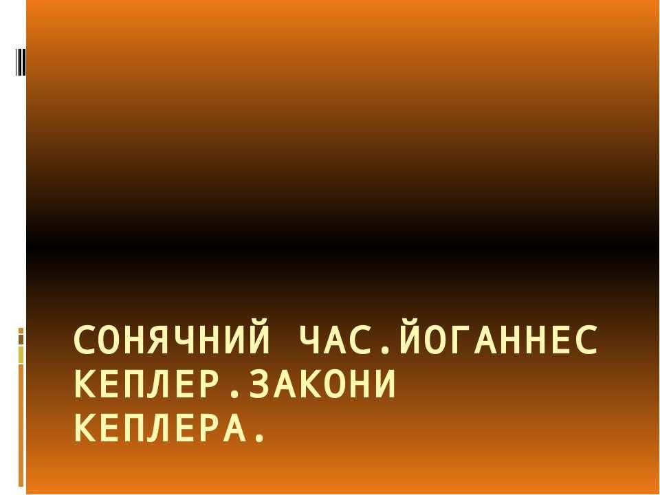 СОНЯЧНИЙ ЧАС.ЙОГАННЕС КЕПЛЕР.ЗАКОНИ КЕПЛЕРА.