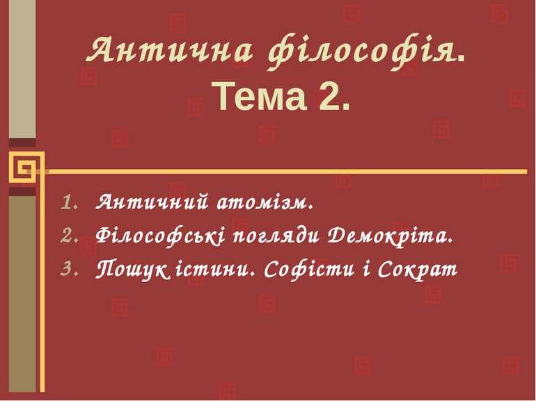 Антична філософія. Тема 2. Античний атомізм. Філософські погляди Демокріта. П...
