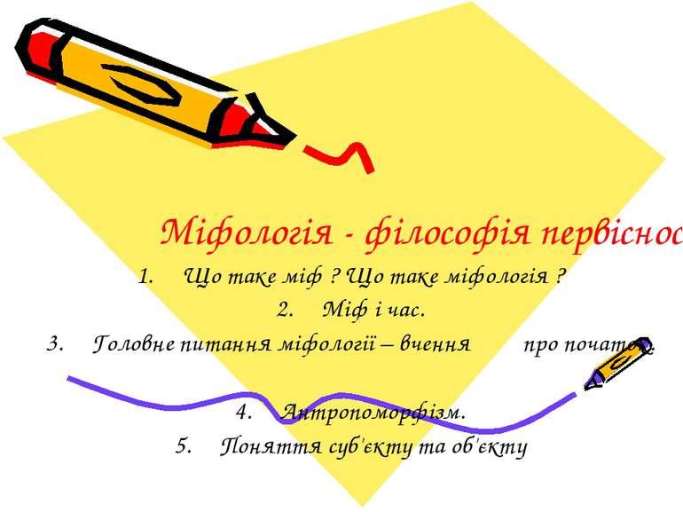 Міфологія - філософія первісності Що таке міф ? Що таке міфологія ? Міф і час...