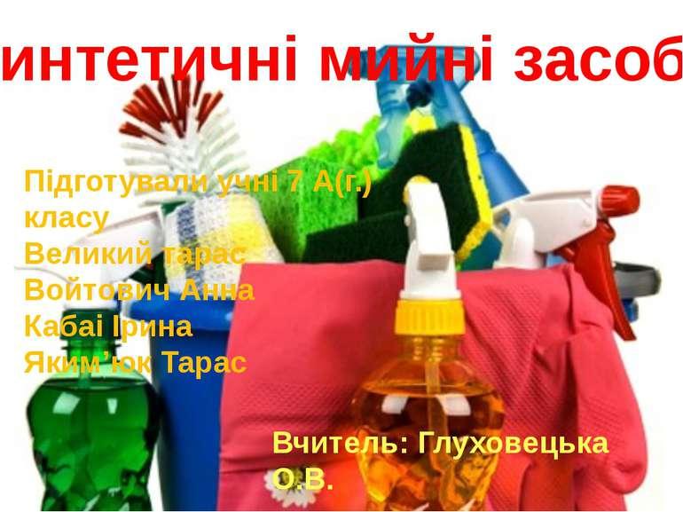 Синтетичні мийні засоби Підготували учні 7 А(г.) класу Великий тарас Войтович...