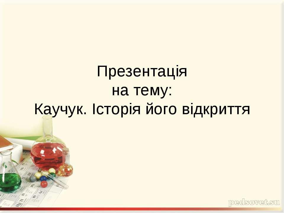 Презентація на тему: Каучук. Історія його відкриття