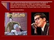 Іншим знаменитим білим виконавцем рок-н-ролу став Джері Лі Люіс, що отримав п...