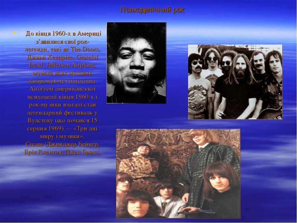 Психоделічний рок До кінця 1960-х в Америці з'явилися свої рок-легенди, такі...