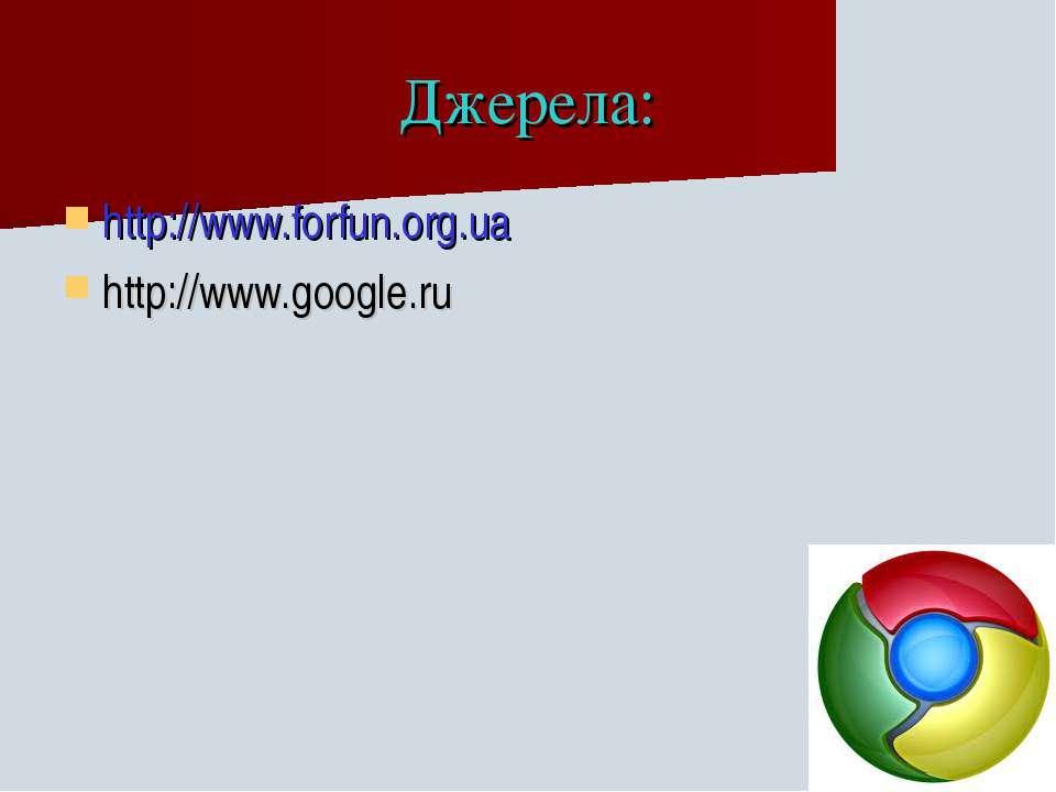 Джерела: http://www.forfun.org.ua http://www.google.ru