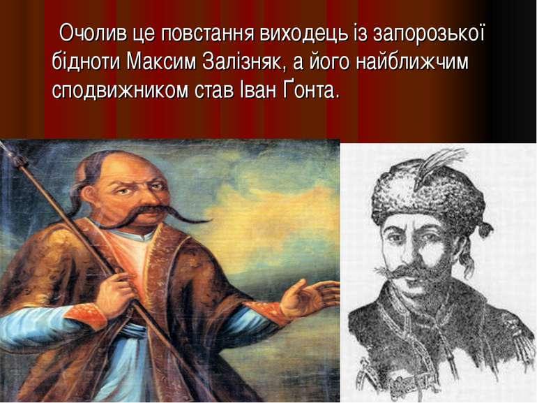 Очолив це повстання виходець із запорозької бідноти Максим Залізняк, а його н...