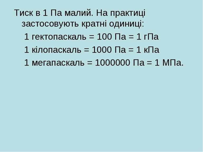 Тиск в 1 Па малий. На практиці застосовують кратні одиниці: 1 гектопаскаль = ...