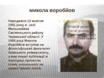 микола воробйов Народився 12 жовтня 1941 року в селі Мельниківка Смілянського...