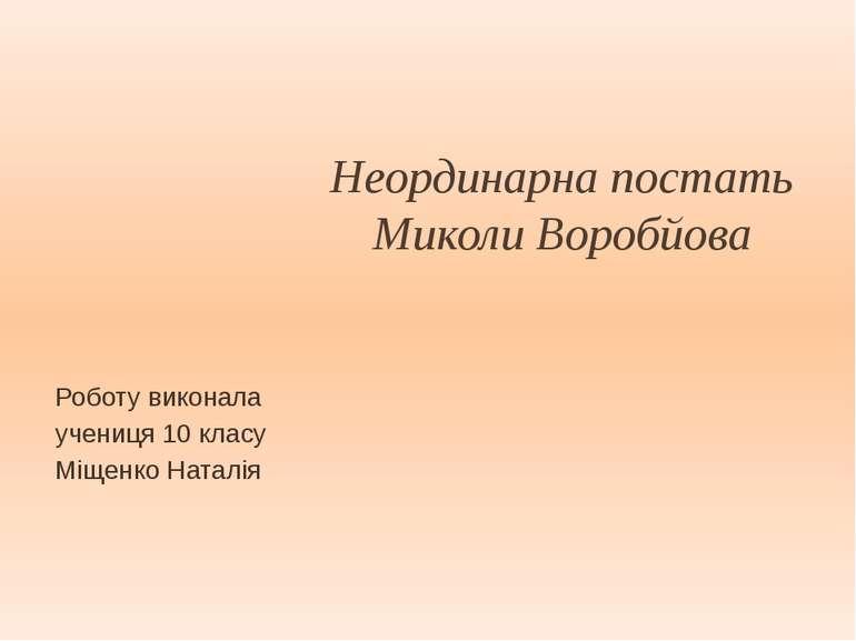 Неординарна постать Миколи Воробйова Роботу виконала учениця 10 класу Міщенко...