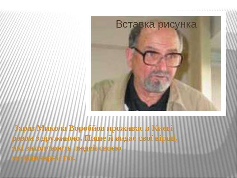 Зараз Микола Воробйов проживає в Києві разом з дружиною. Пише й видає свої ві...