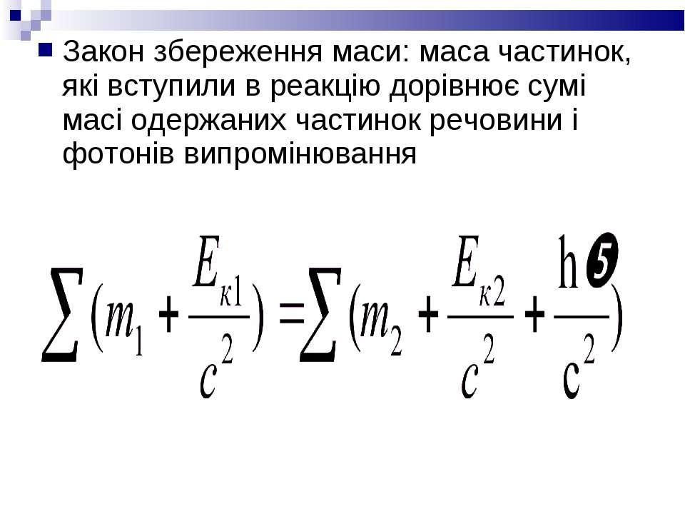 Закон збереження маси: маса частинок, які вступили в реакцію дорівнює сумі ма...