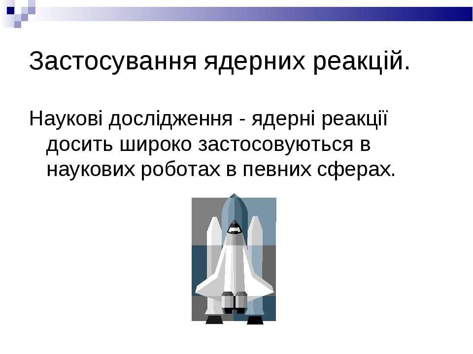Застосування ядерних реакцій. Наукові дослідження - ядерні реакції досить шир...