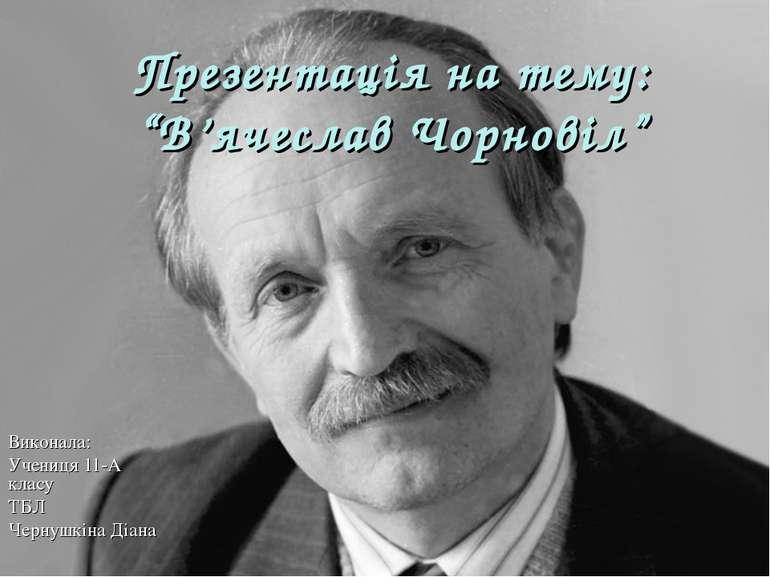 """Презентація на тему: """"В'ячеслав Чорновіл"""" Виконала: Учениця 11-А класу ТБЛ Че..."""