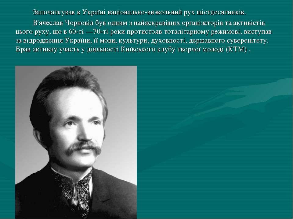 Започаткував в Україні національно-визвольний рух шістдесятників. В'ячеслав Ч...