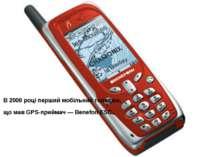 В 2000 році перший мобільний телефон, що мав GPS-приймач — Benefon ESC.