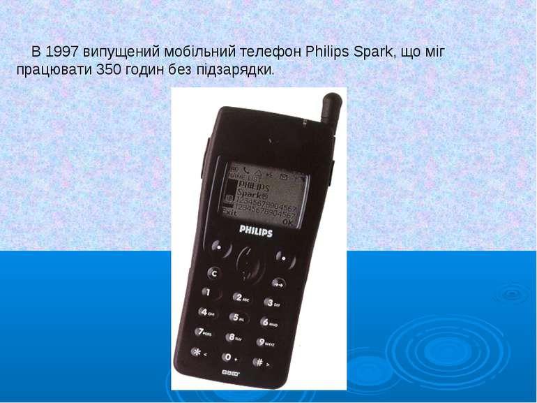 В 1997 випущений мобільний телефон Philips Spark, що міг працювати 350 годин ...