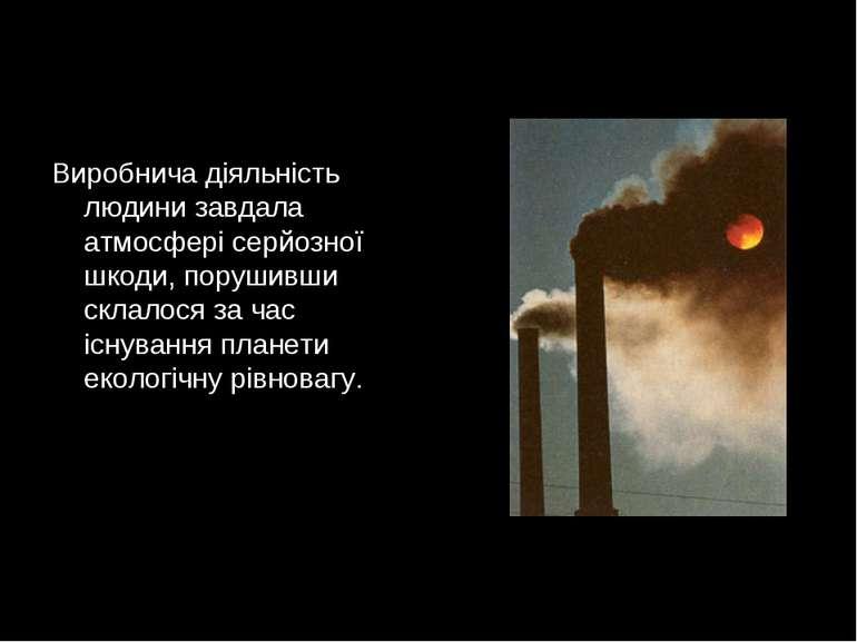 Виробнича діяльність людини завдала атмосфері серйозної шкоди, порушивши скла...