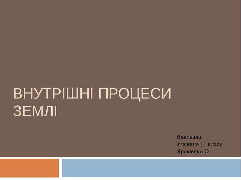 ВНУТРІШНІ ПРОЦЕСИ ЗЕМЛІ Виконала: Учениця 11 класу Ярошенко О.