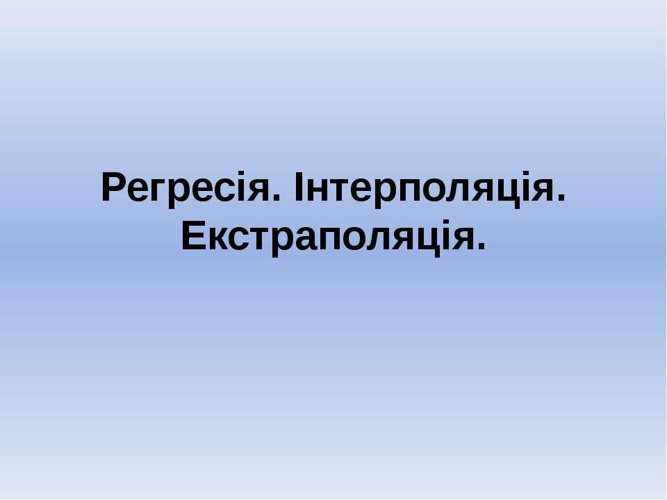 Регресія. Інтерполяція. Екстраполяція.