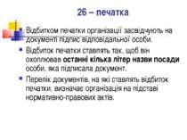 26 – печатка Відбитком печатки організації засвідчують на документі підпис ві...