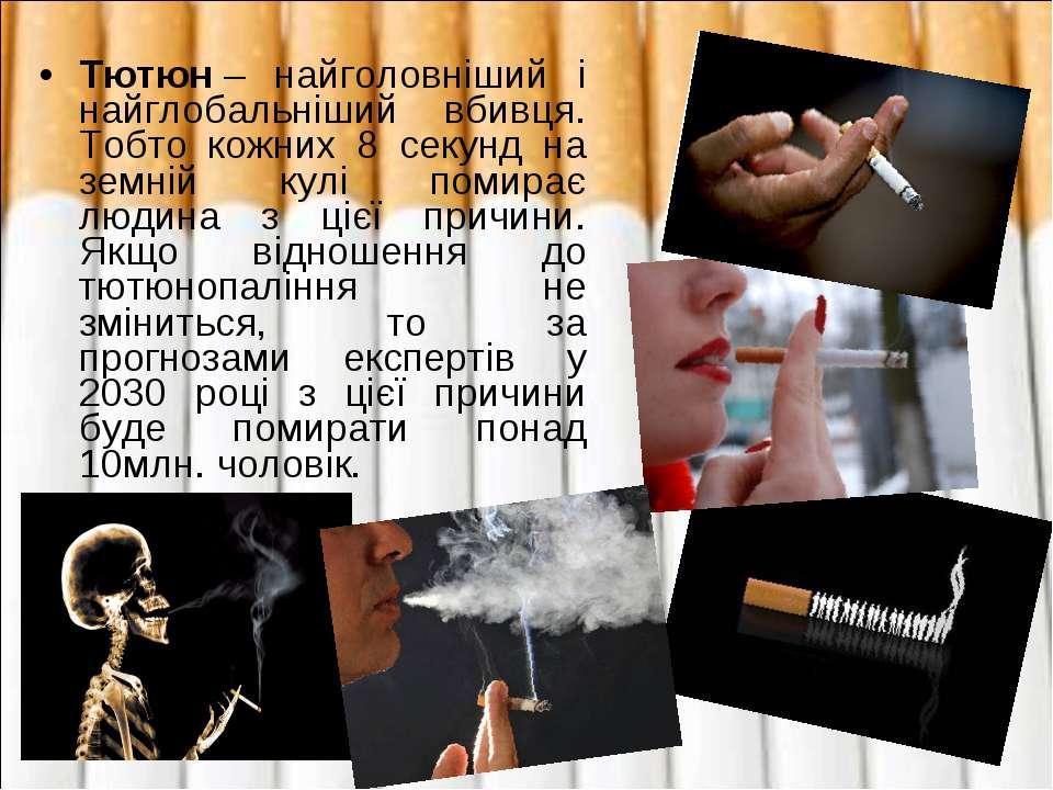 Тютюн– найголовніший і найглобальніший вбивця. Тобто кожних 8 секунд на земн...