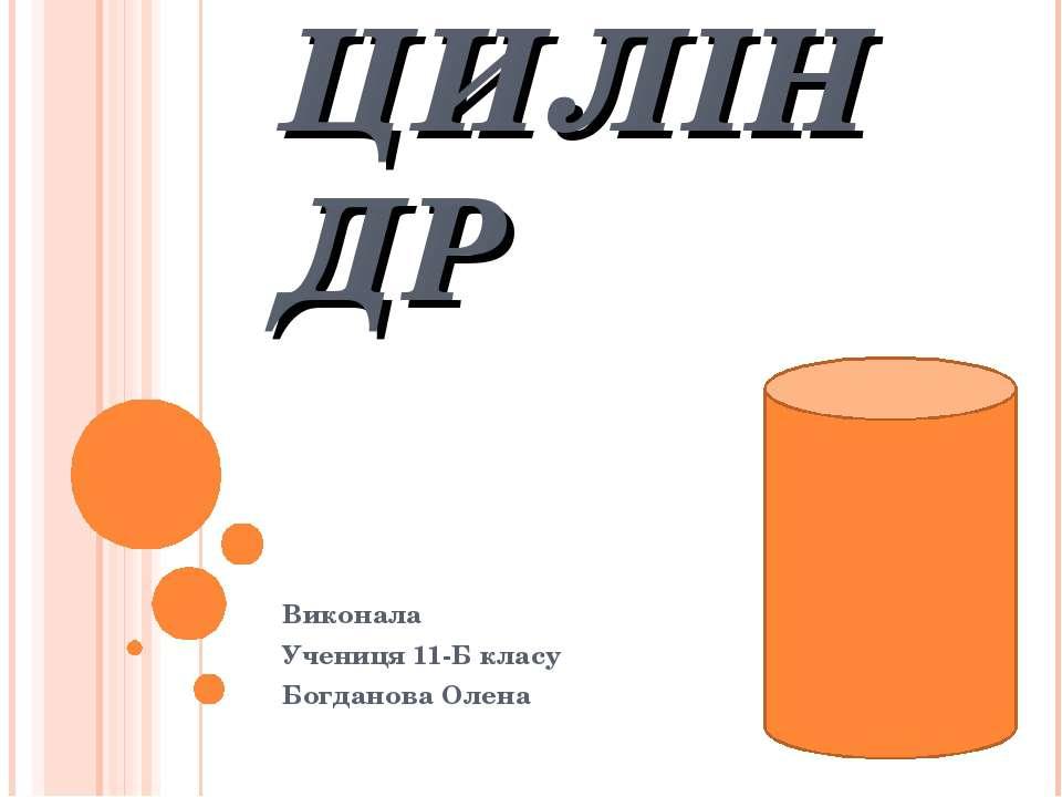 ЦИЛІНДР Виконала Учениця 11-Б класу Богданова Олена