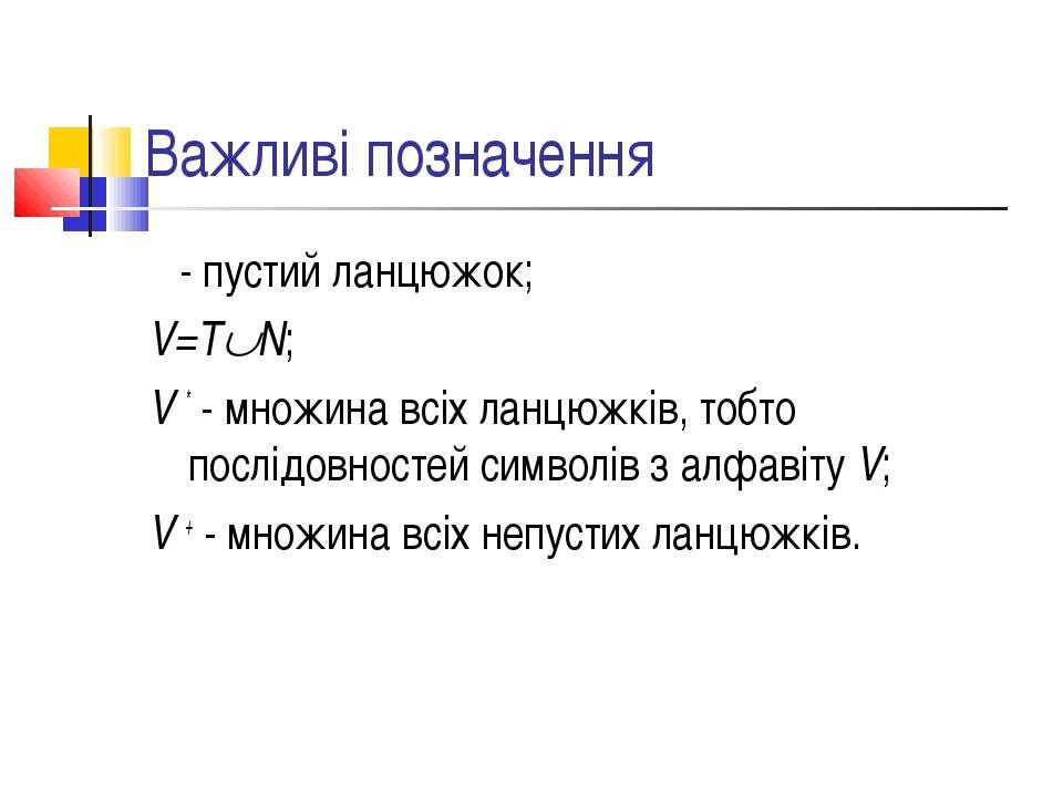 Важливі позначення ε - пустий ланцюжок; V=T N; V * - множина всіх ланцюжків, ...
