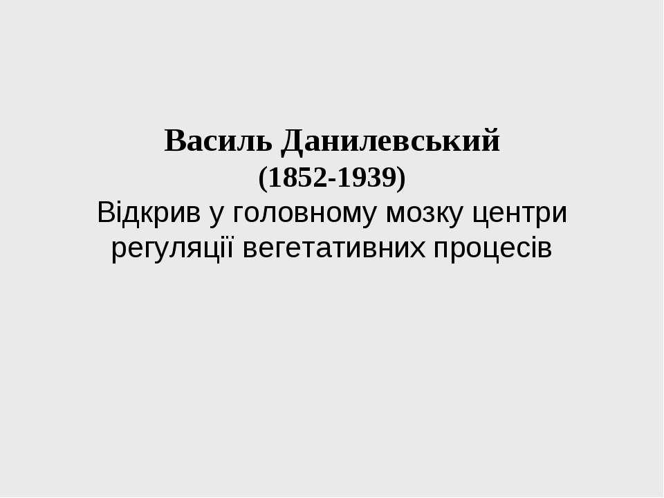 Василь Данилевський (1852-1939) Відкрив у головному мозку центри регуляції ве...