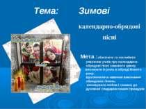 Тема: Зимові календарно-обрядові пісні Мета :збагатити та поглибити уявлення ...