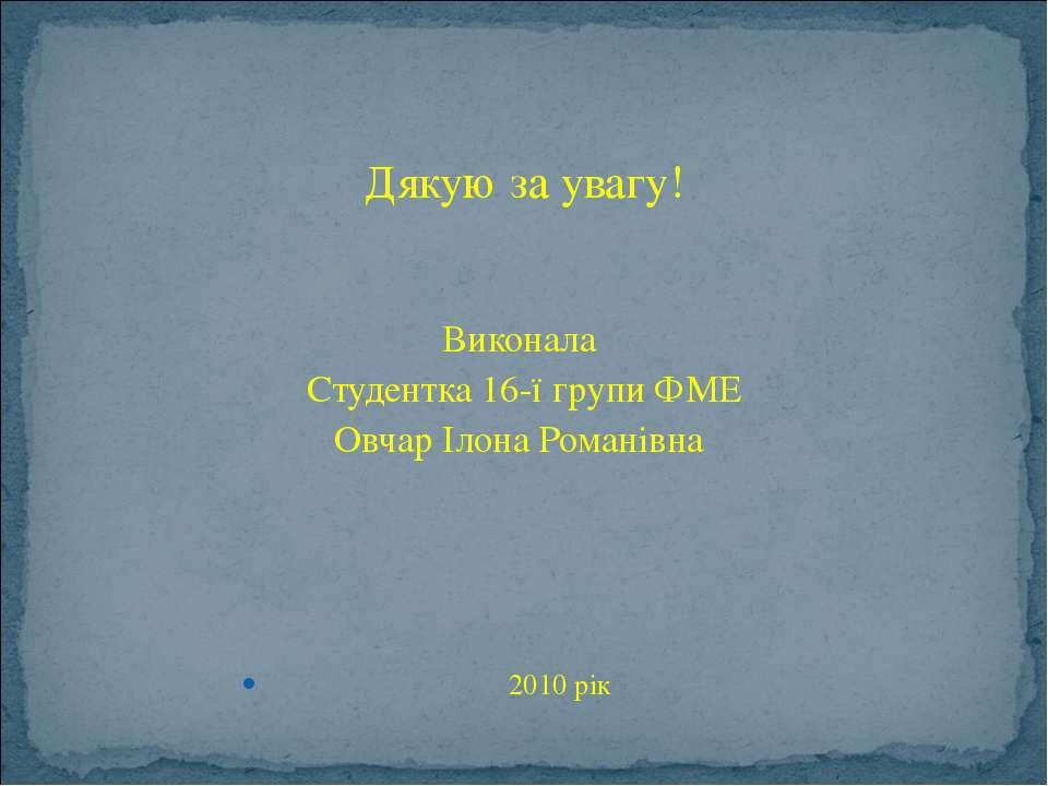 Дякую за увагу! Виконала Студентка 16-ї групи ФМЕ Овчар Ілона Романівна 2010 рік
