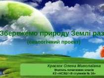 «Збережемо природу Землі разом» (екологічний проект) Красюк Олена Миколаївна ...