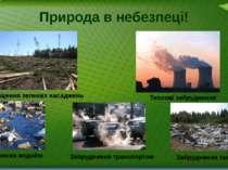 Природа в небезпеці! Знищення зелених насаджень Теплові забруднення Забруднен...
